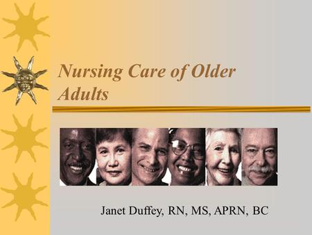 Nursing Care of Older Adults Janet Duffey, RN, MS, APRN, BC.
