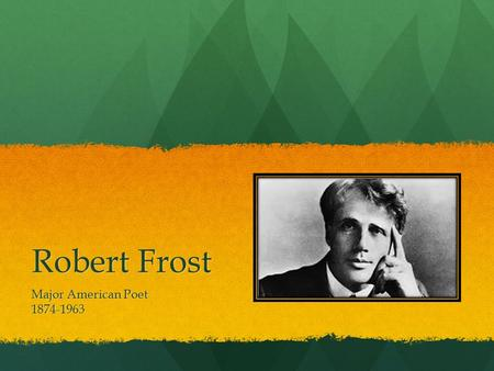 Robert Frost Major American Poet 1874-1963. Nothing Gold Can Stay Nature's first green is gold, Her hardest hue to hold. Her early leaf's a flower; But.