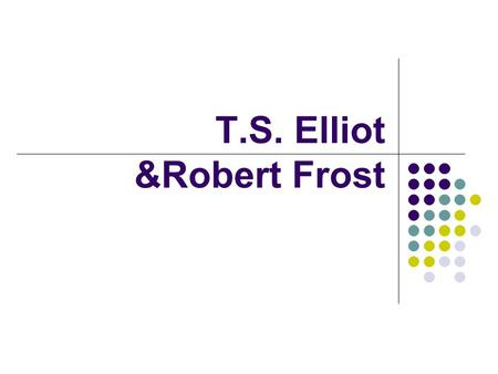T.S. Elliot &Robert Frost. T.S. Elliot and Robert Frost I. T. S. Elliot (1888 – 1965) 1. Life (1) born in St. Louis in Missouri (2) cultured parents and.