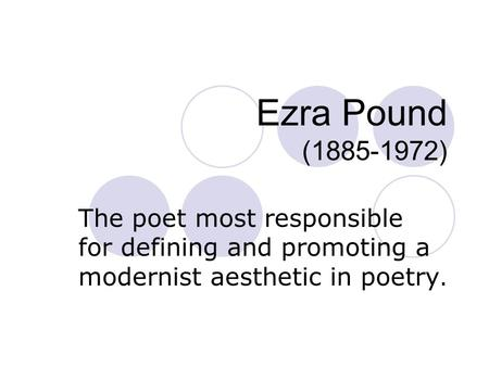 Ezra Pound (1885-1972) The poet most responsible for defining and promoting a modernist aesthetic in poetry.