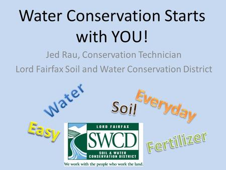 Water <strong>Conservation</strong> Starts with YOU! Jed Rau, <strong>Conservation</strong> Technician Lord Fairfax <strong>Soil</strong> <strong>and</strong> Water <strong>Conservation</strong> District.