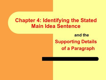 1 Chapter 4: Identifying the Stated Main Idea Sentence and the Supporting Details of a Paragraph.