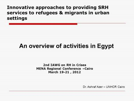 2nd IAWG on RH in Crises MENA Regional Conference –Cairo March 19-21, 2012 Innovative approaches to providing SRH services to refugees & migrants in urban.