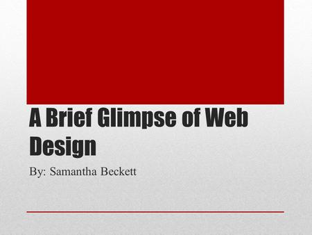 A Brief Glimpse of Web Design By: Samantha Beckett.