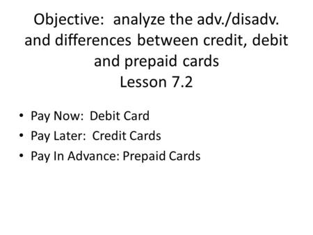 Objective: analyze the adv./disadv. and differences between credit, debit and prepaid cards Lesson 7.2 Pay Now: Debit Card Pay Later: Credit Cards Pay.