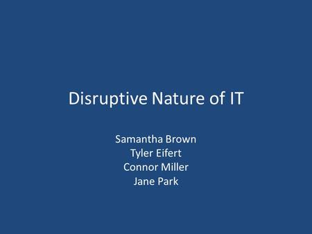 Disruptive Nature of IT Samantha Brown Tyler Eifert Connor Miller Jane Park.