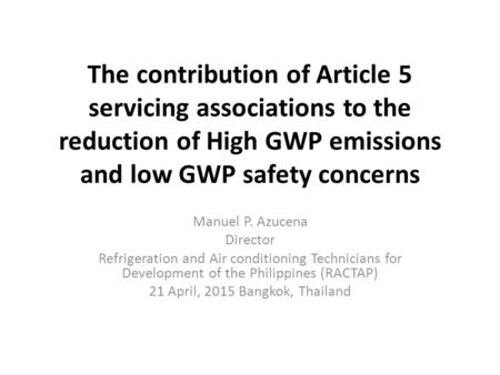 The contribution of Article 5 servicing associations to the reduction of High GWP emissions and low GWP safety concerns Manuel P. Azucena Director Refrigeration.
