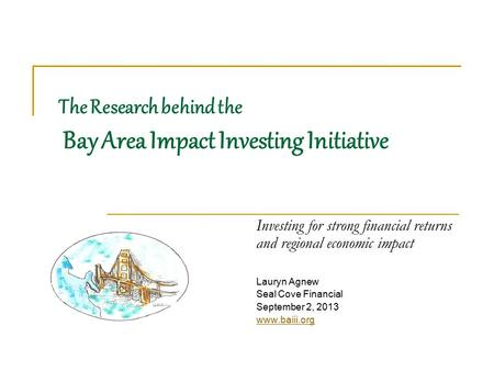The Research behind the Bay Area Impact Investing Initiative Investing for strong financial returns and regional economic impact Lauryn Agnew Seal Cove.