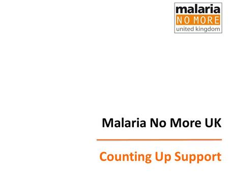 Malaria No More UK Counting Up Support. Our objectives Increase political commitment and official donor funding for tackling malaria from the UK, EU &