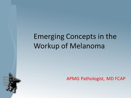 Emerging Concepts in the Workup of Melanoma APMG Pathologist, MD FCAP.