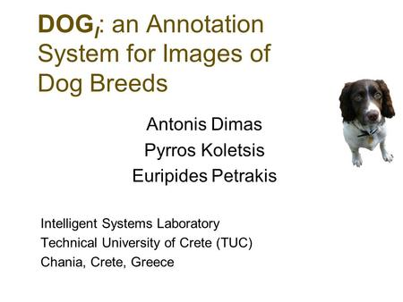 DOG I : an Annotation System for Images of Dog Breeds Antonis Dimas Pyrros Koletsis Euripides Petrakis Intelligent Systems Laboratory Technical University.