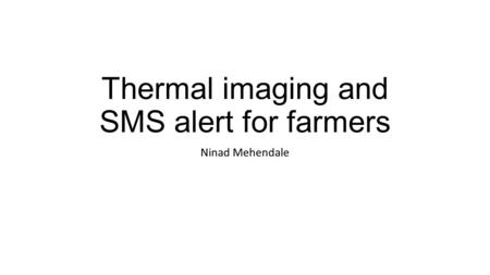Thermal imaging and SMS alert for farmers Ninad Mehendale.