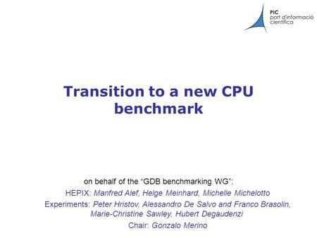 "Transition to a new CPU benchmark on behalf of the ""GDB benchmarking WG"": HEPIX: Manfred Alef, Helge Meinhard, Michelle Michelotto Experiments: Peter Hristov,"