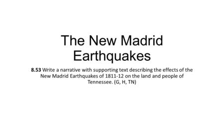 The New Madrid Earthquakes 8.53 Write a narrative with supporting text describing the effects of the New Madrid Earthquakes of 1811-12 on the land and.