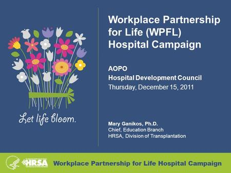Workplace Partnership for Life (WPFL) Hospital Campaign AOPO Hospital Development Council Thursday, December 15, 2011 Mary Ganikos, Ph.D. Chief, Education.