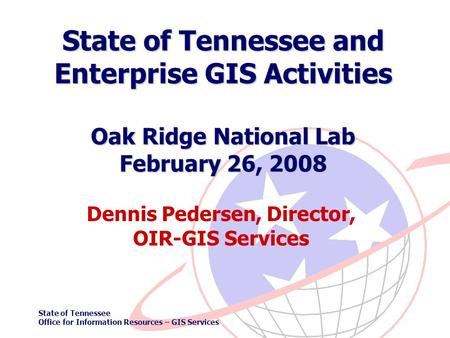 State of Tennessee Office for Information Resources – GIS Services State of Tennessee and Enterprise GIS Activities Oak Ridge National Lab February 26,