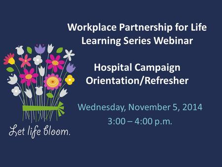 Workplace Partnership for Life Learning Series Webinar Hospital Campaign Orientation/Refresher Wednesday, November 5, 2014 3:00 – 4:00 p.m.