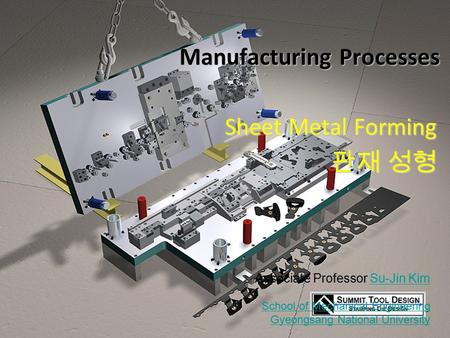 © 2011 Su-Jin Kim GNU Sheet-Metal Forming Manufacturing Processes Sheet Metal Forming 판재 성형 Associate Professor Su-Jin KimSu-Jin Kim School of Mechanical.
