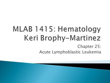 Chapter 25: Acute Lymphoblastic Leukemia. Causes a wide spectrum of syndromes – From involvement of bone marrow and peripheral blood(leukemias) to those.