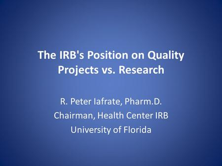 The IRB's Position on Quality Projects vs. Research R. Peter Iafrate, Pharm.D. Chairman, Health Center IRB University of Florida.