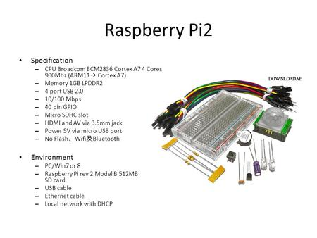 Raspberry Pi2 Specification – CPU Broadcom BCM2836 Cortex A7 4 Cores 900Mhz (ARM11  Cortex A7) – Memory 1GB LPDDR2 – 4 port USB 2.0 – 10/100 Mbps – 40.