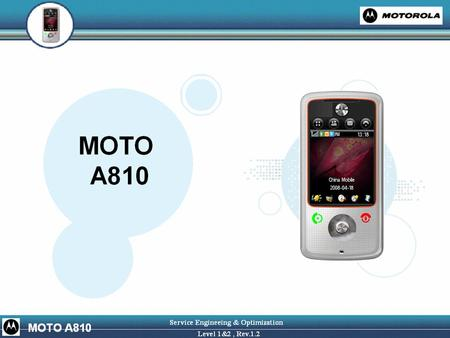 GERNERIC OVERVIEW Market Name: MOTO A810 Manufacturer:Motorola Form Factor: Candybar Smartphone Bands/Modes: GSM Quad Band, EGPRS, Silicon Lab Transceiver.