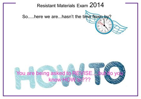 Resistant Materials Exam 2014 So.....here we are...hasn't the time flown by? You are being asked to REVISE....but do you know HOW to???