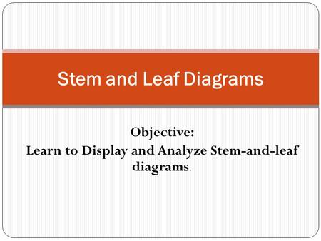 Objective: Learn to Display and Analyze Stem-and-leaf diagrams.