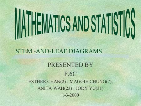 STEM -AND-LEAF DIAGRAMS PRESENTED BY F.6C ESTHER CHAN(2), MAGGIE CHUNG(7), ANITA WAH(23), JODY YU(31) 1-3-2000.