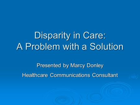 Disparity in Care: A Problem with a Solution Presented by Marcy Donley Healthcare Communications Consultant.