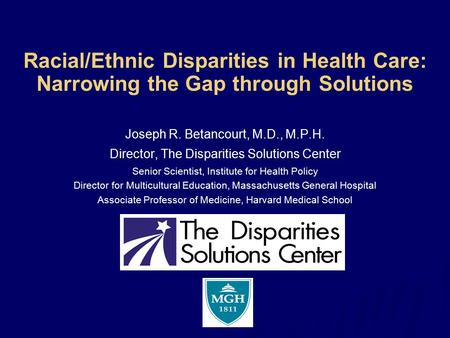 Racial/Ethnic Disparities in Health Care: Narrowing the Gap through Solutions Joseph R. Betancourt, M.D., M.P.H. Director, The Disparities Solutions Center.