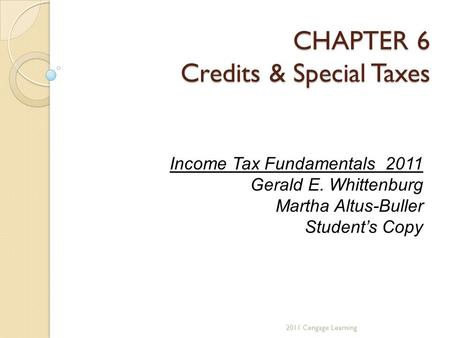 CHAPTER 6 Credits & Special Taxes 2011 Cengage Learning Income Tax Fundamentals 2011 Gerald E. Whittenburg Martha Altus-Buller Student's Copy.