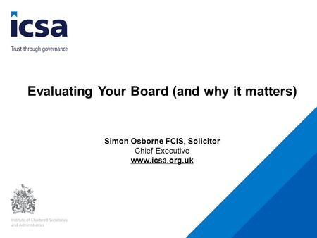 Evaluating Your Board (and why it matters) Simon Osborne FCIS, Solicitor Chief Executive www.icsa.org.uk.