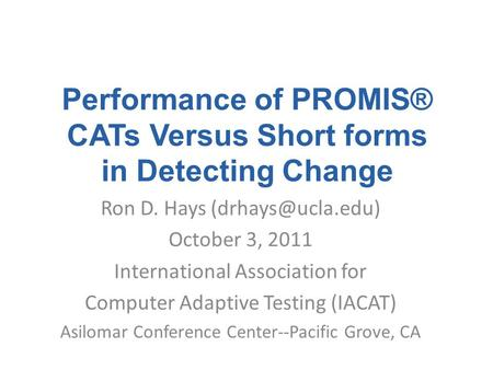 Performance of PROMIS® CATs Versus Short forms in Detecting Change Ron D. Hays October 3, 2011 International Association for Computer.