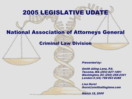 2005 LEGISLATIVE UDATE National Association of Attorneys General Criminal Law Division Presented by: Smith Alling Lane, P.S. Tacoma, WA (253) 627-1091.