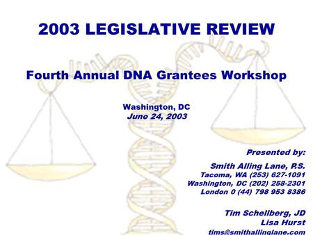 2003 LEGISLATIVE REVIEW Fourth Annual DNA Grantees Workshop Washington, DC June 24, 2003 Presented by: Smith Alling Lane, P.S. Tacoma, WA (253) 627-1091.