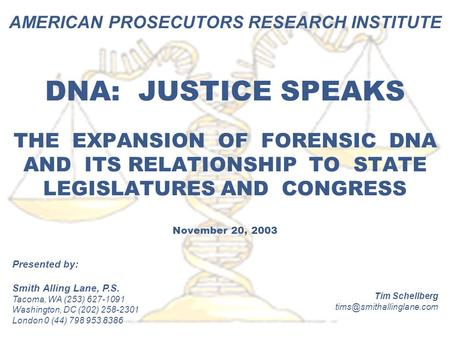 AMERICAN PROSECUTORS RESEARCH INSTITUTE DNA: JUSTICE SPEAKS THE EXPANSION OF FORENSIC DNA AND ITS RELATIONSHIP TO STATE LEGISLATURES AND CONGRESS November.