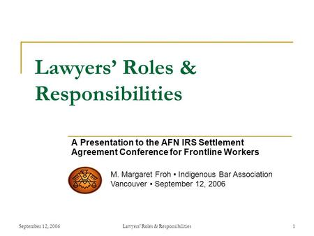 September 12, 2006Lawyers' Roles & Responsibilities1 Lawyers' Roles & Responsibilities A Presentation to the AFN IRS Settlement Agreement Conference for.