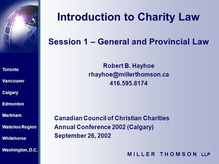 Toronto Vancouver Calgary Edmonton Markham Waterloo Region Whitehorse Washington, D.C. M I L L E R T H O M S O N LLP Introduction to Charity Law Session.