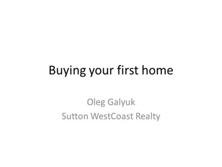 Buying your first home Oleg Galyuk Sutton WestCoast Realty.