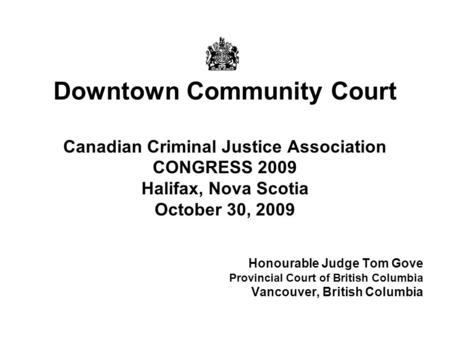 Downtown Community Court Canadian Criminal Justice Association CONGRESS 2009 Halifax, Nova Scotia October 30, 2009 Honourable Judge Tom Gove Provincial.