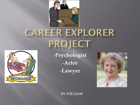- Psychologist - Actor - Lawyer BY WILLIAM.  A psychologist, or a therapist works with people at schools, rehabilitation centers, correction facilities.