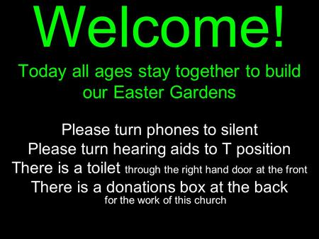 Welcome! Today all ages stay together to build our Easter Gardens Please turn phones to silent Please turn hearing aids to T position There is a toilet.