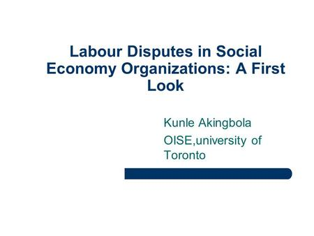 Labour Disputes in Social Economy Organizations: A First Look Kunle Akingbola OISE,university of Toronto.