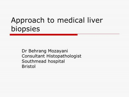 Approach to medical liver biopsies Dr Behrang Mozayani Consultant Histopathologist Southmead hospital Bristol.