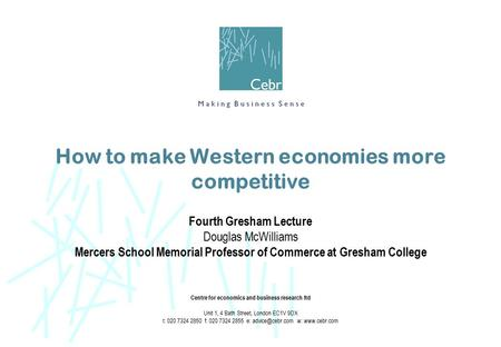 How to make Western economies more competitive Fourth Gresham Lecture Douglas McWilliams Mercers School Memorial Professor of Commerce at Gresham College.
