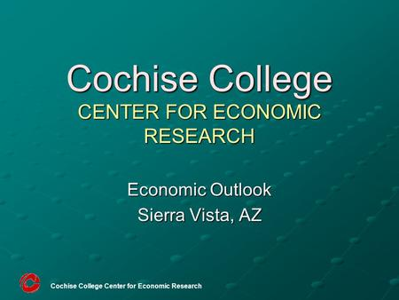 Cochise College Center for Economic Research Cochise College CENTER FOR ECONOMIC RESEARCH Economic Outlook Sierra Vista, AZ.