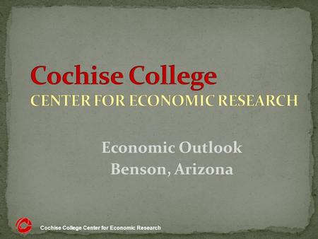 Cochise College Center for Economic Research Economic Outlook Benson, Arizona.