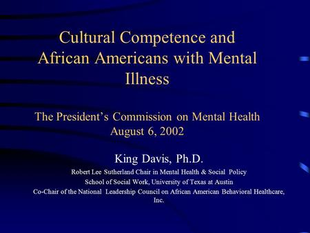 Cultural Competence and African Americans with Mental Illness The President's Commission on Mental Health August 6, 2002 King Davis, Ph.D. Robert Lee Sutherland.