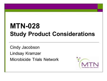 MTN-028 Study Product Considerations Cindy Jacobson Lindsay Kramzer Microbicide Trials Network.